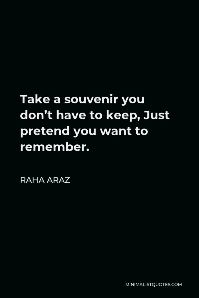 Raha Araz Quote - Take a souvenir you don't have to keep, Just pretend you want to remember.