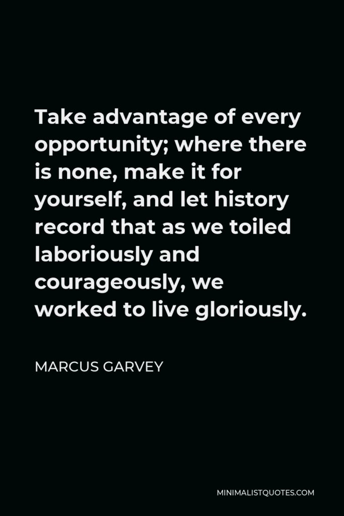 Marcus Garvey Quote - Take advantage of every opportunity; where there is none, make it for yourself.