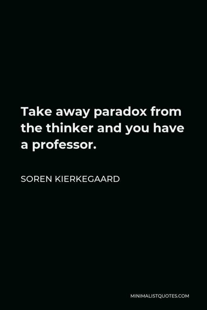 Soren Kierkegaard Quote - Take away paradox from the thinker and you have a professor.