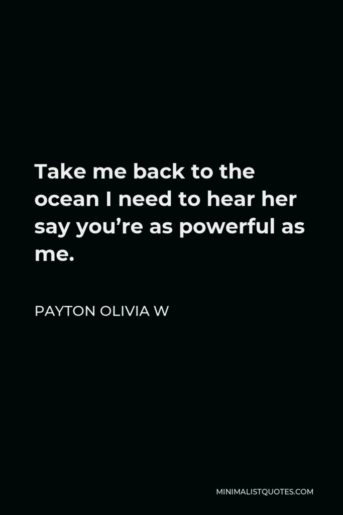 Payton Olivia W Quote - Take me back to the ocean I need to hear her say you're as powerful as me.