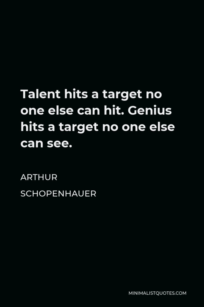 Arthur Schopenhauer Quote - Talent hits a target no one else can hit. Genius hits a target no one else can see.