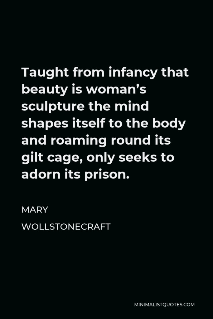Mary Wollstonecraft Quote - Taught from infancy that beauty is woman's sculpture the mind shapes itself to the body and roaming round its gilt cage, only seeks to adorn its prison.