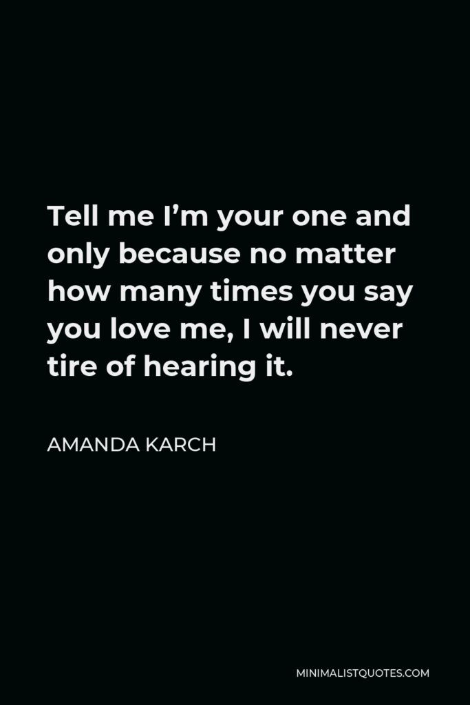Amanda Karch Quote - Tell me I'm your one and only because no matter how many times you say you love me, I will never tire of hearing it.