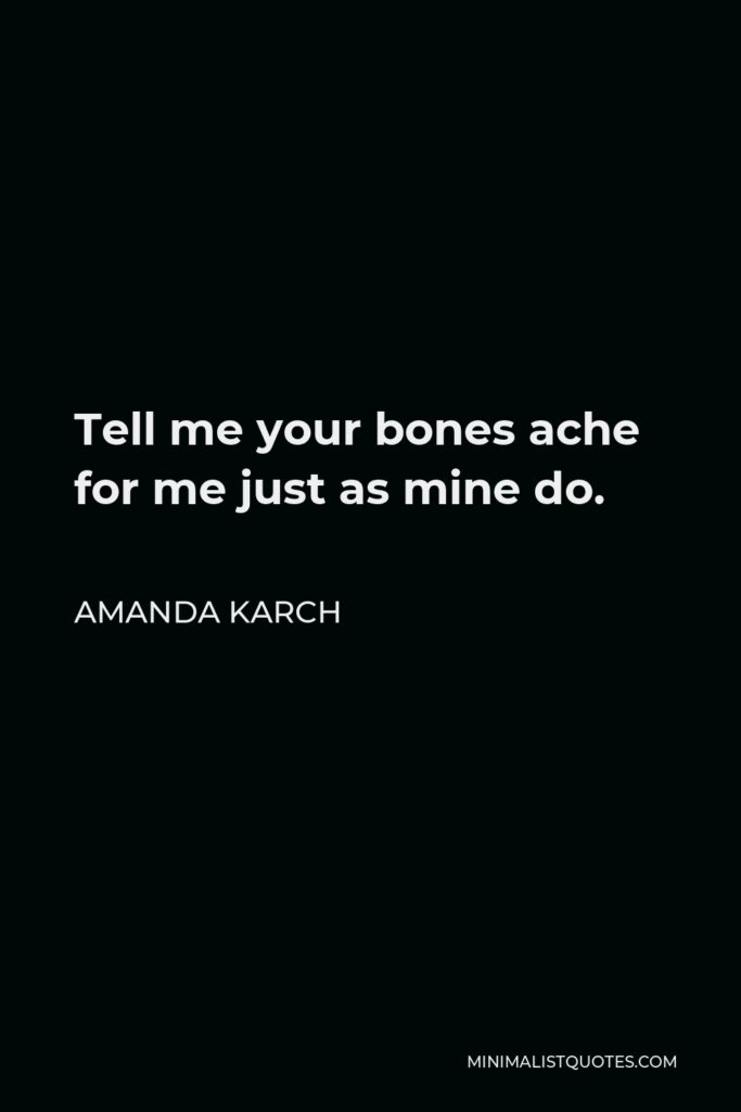 Amanda Karch Quote - Tell me your bones ache for me just as mine do.