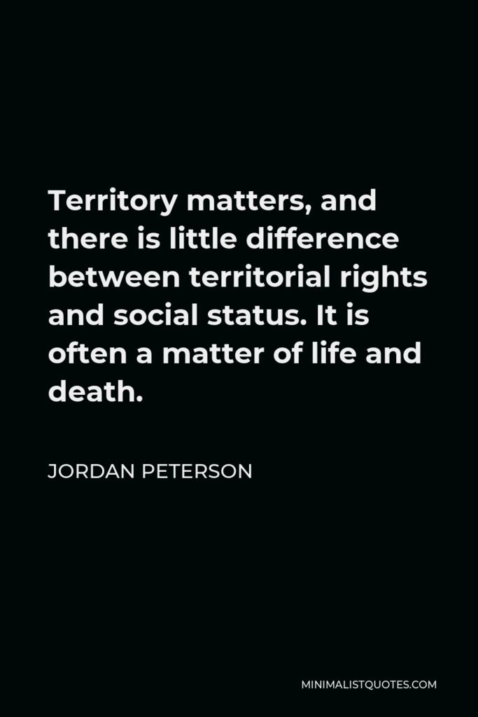 Jordan Peterson Quote - Territory matters, and there is little difference between territorial rights and social status. It is often a matter of life and death.