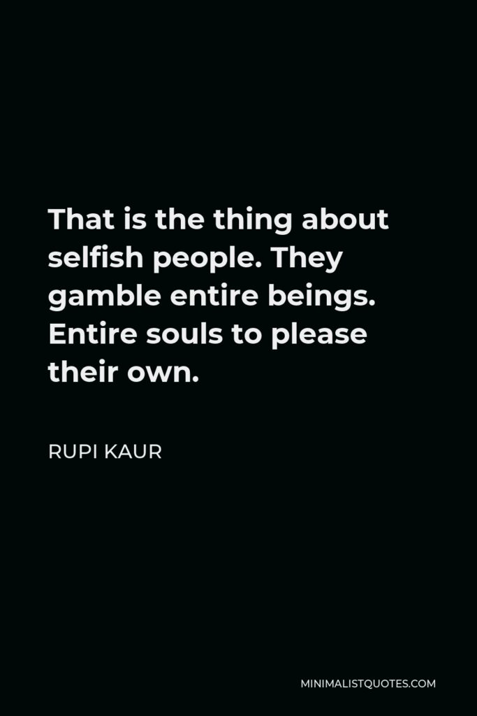 Rupi Kaur Quote - That is the thing about selfish people. They gamble entire beings. Entire souls to please their own.
