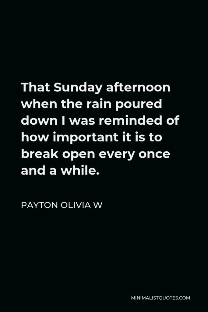 Payton Olivia W Quote - That Sunday afternoon when the rain poured down I was reminded of how important it is to break open every once and a while.