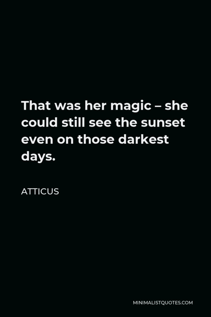 Atticus Quote - That was her magic – she could still see the sunset even on those darkest days.
