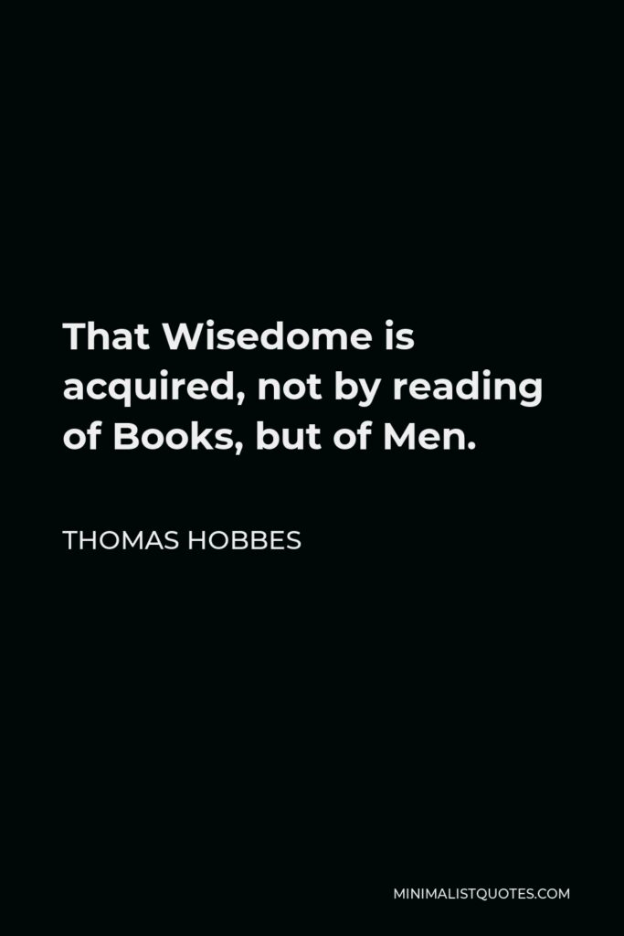 Thomas Hobbes Quote - That Wisedome is acquired, not by reading of Books, but of Men.