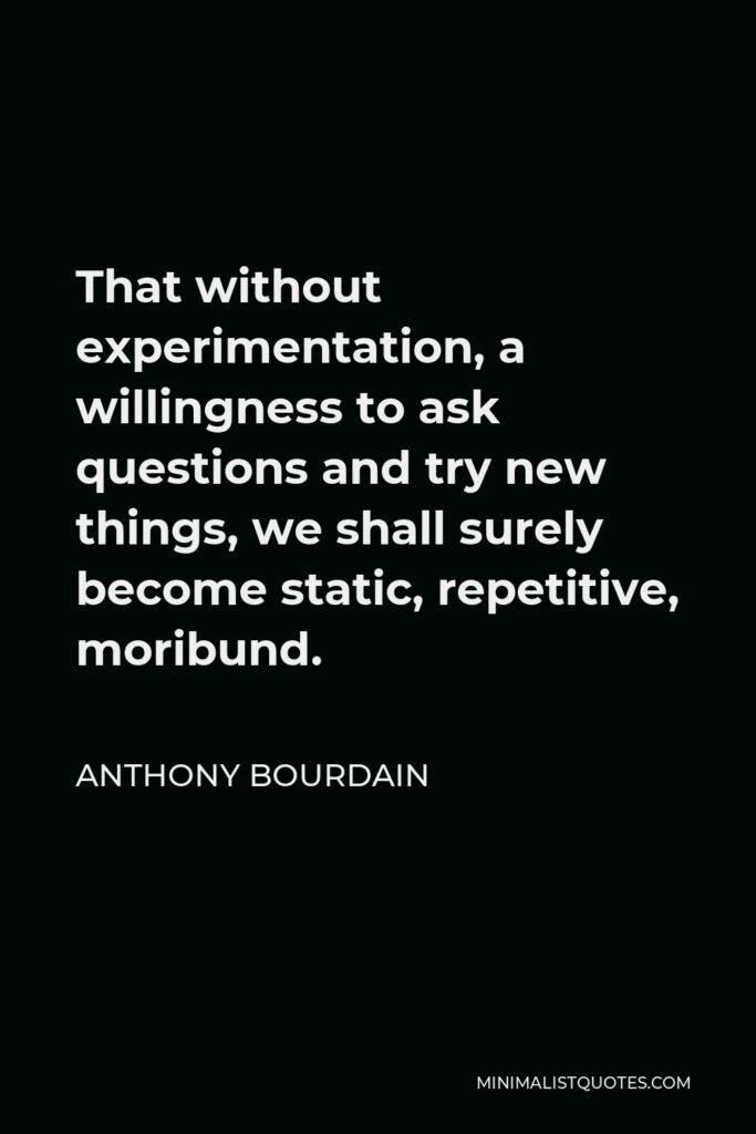 Anthony Bourdain Quote - That without experimentation, a willingness to ask questions and try new things, we shall surely become static, repetitive, moribund.