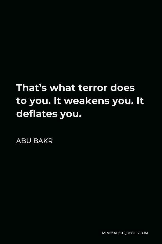 Abu Bakr Quote - That's what terror does to you. It weakens you. It deflates you.