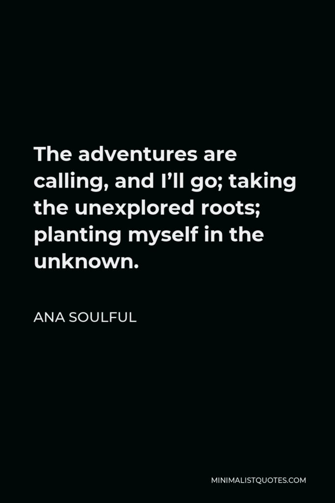 Ana Soulful Quote - The adventures are calling, and I'll go; taking the unexplored roots; planting myself in the unknown.