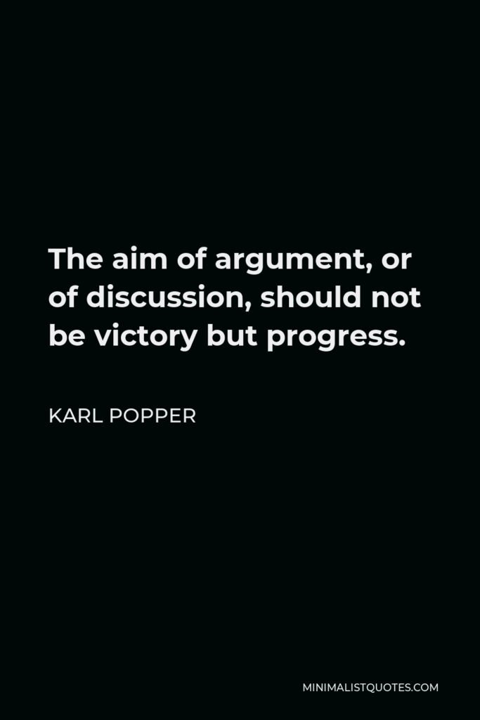 Karl Popper Quote - The aim of argument, or of discussion, should not be victory but progress.
