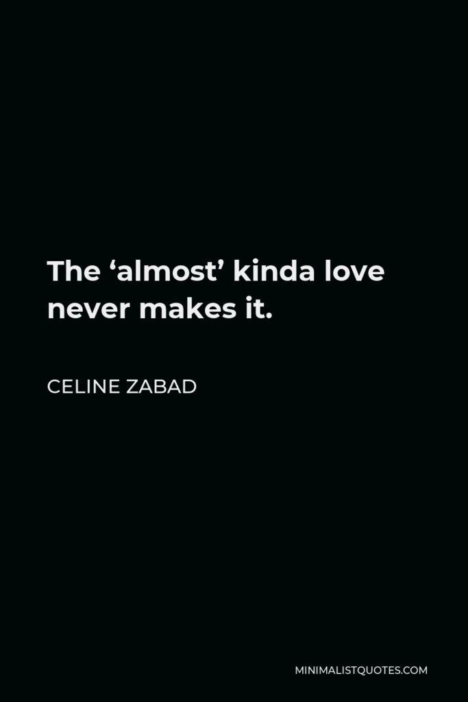 Celine Zabad Quote - The 'almost' kinda love never makes it.