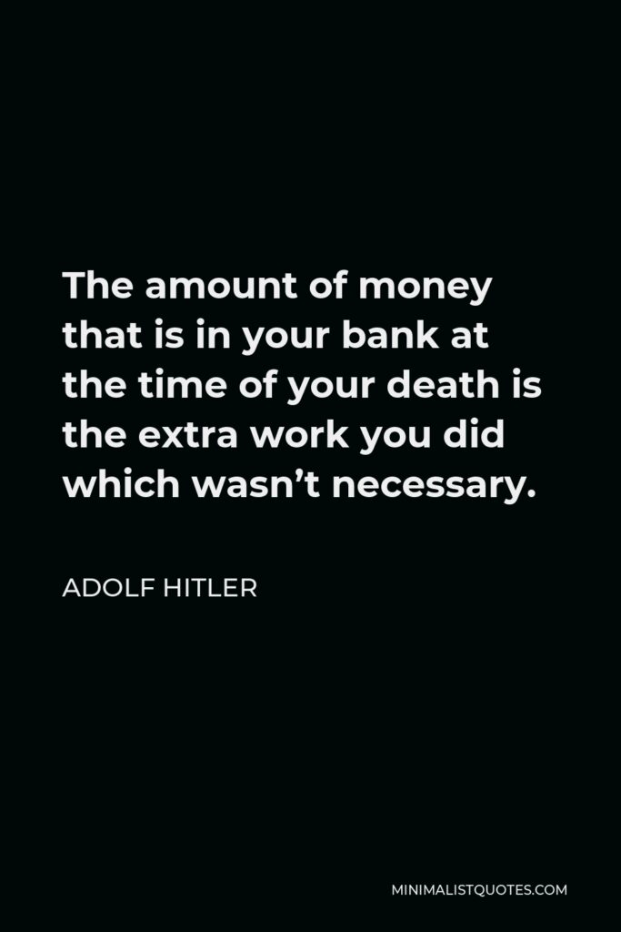 Adolf Hitler Quote - The amount of money that is in your bank at the time of your death is the extra work you did which wasn't necessary.