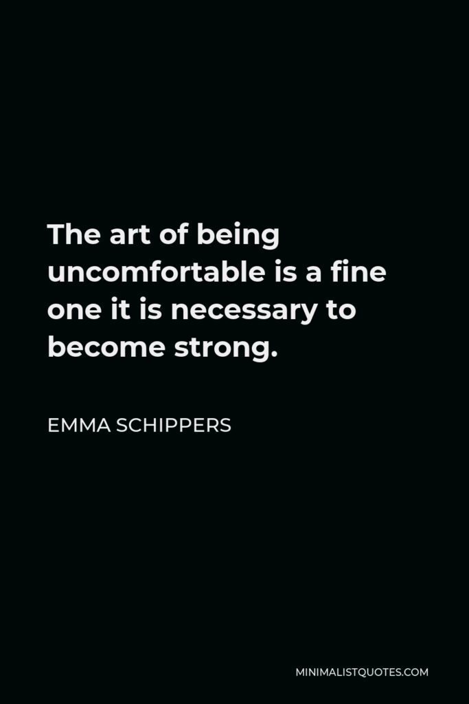 Emma Schippers Quote - The art of being uncomfortable is a fine one it is necessary to become strong.