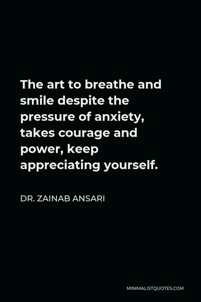Dr. Zainab Ansari Quote - The art to breathe and smile despite the pressure of anxiety, takes courage and power, keep appreciating yourself.