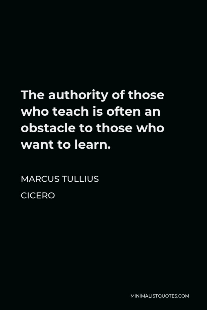 Marcus Tullius Cicero Quote - The authority of those who teach is often an obstacle to those who want to learn.