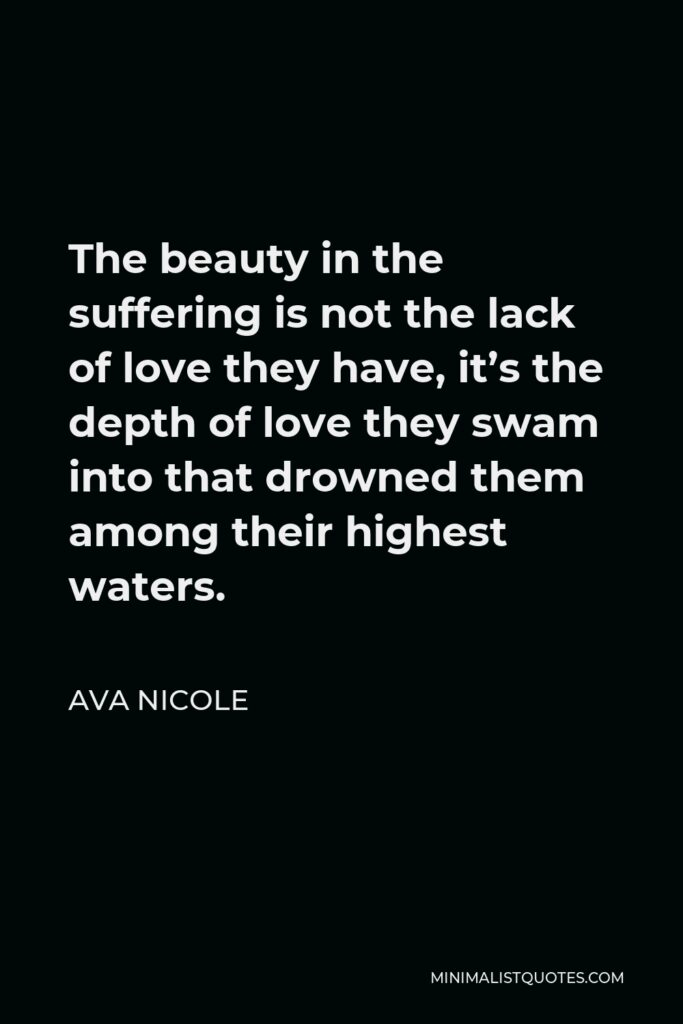 Ava Nicole Quote - The beauty in the suffering is not the lack of love they have, it's the depth of love they swam into that drowned them among their highest waters.