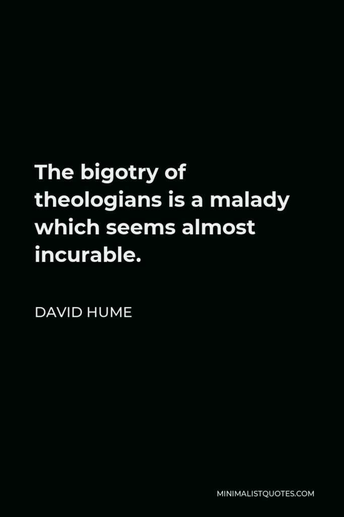 David Hume Quote - The bigotry of theologians is a malady which seems almost incurable.