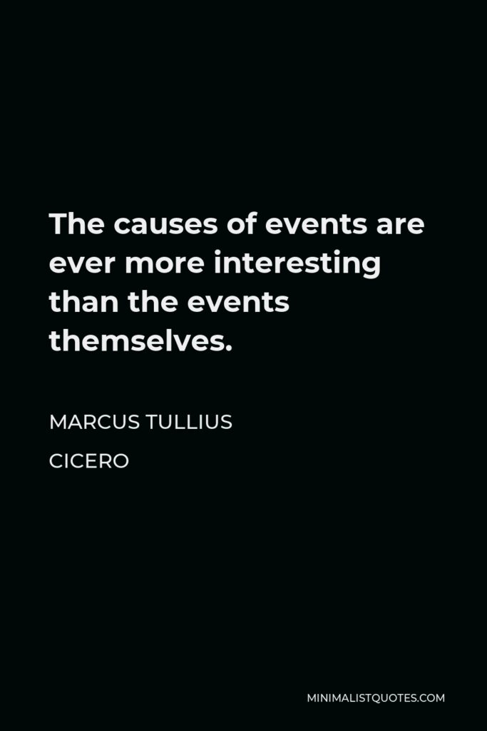 Marcus Tullius Cicero Quote - The causes of events are ever more interesting than the events themselves.