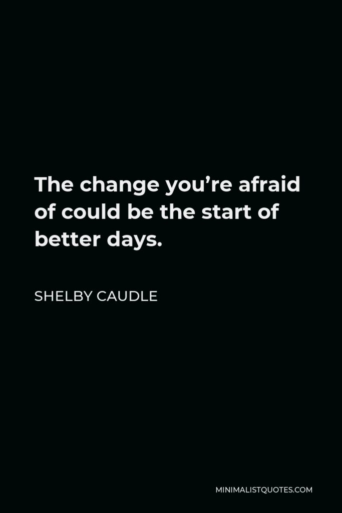 Shelby Caudle Quote - The change you're afraid of could be the start of better days.