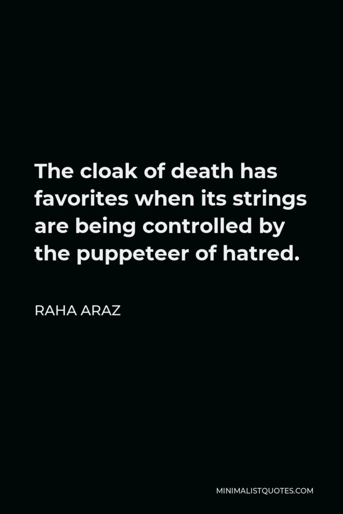 Raha Araz Quote - The cloak of death has favorites when its strings are being controlled by the puppeteer of hatred.
