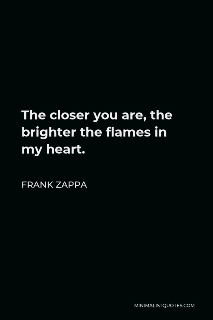 Frank Zappa Quote - The closer you are, the brighter the flames in my heart.