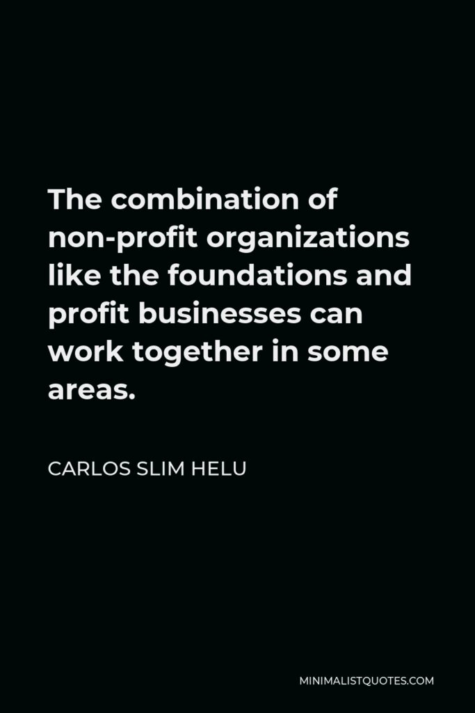 Carlos Slim Helu Quote - The combination of non-profit organizations like the foundations and profit businesses can work together in some areas.