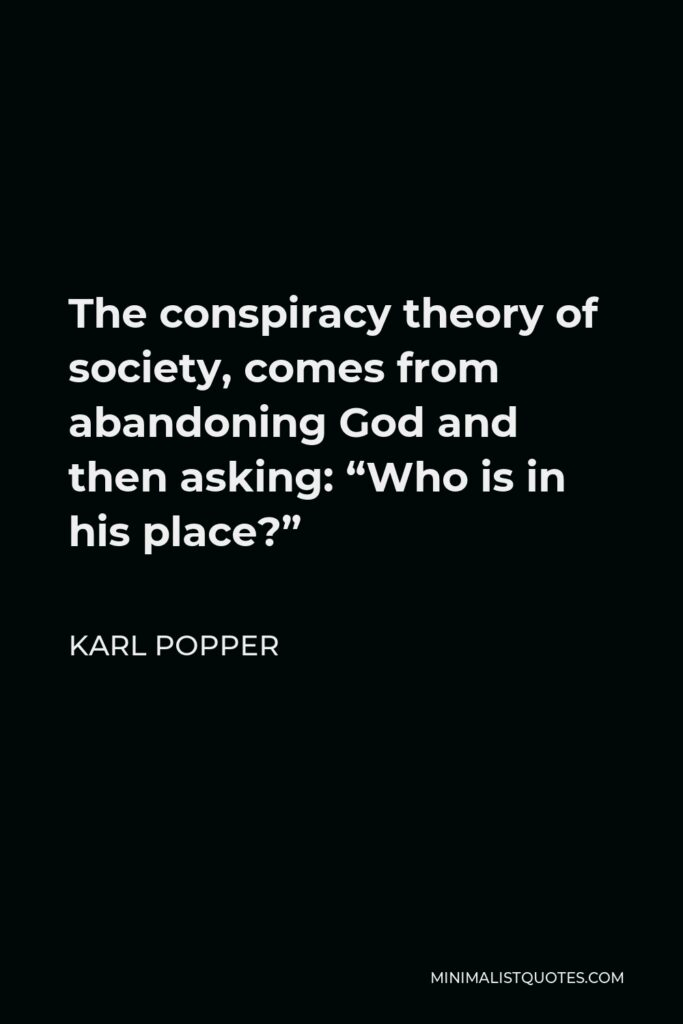 """Karl Popper Quote - The conspiracy theory of society, comes from abandoning God and then asking: """"Who is in his place?"""""""