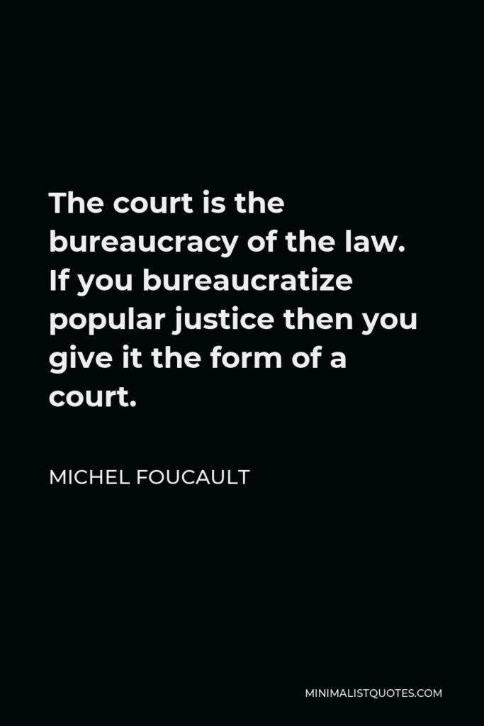 Michel Foucault Quote - The court is the bureaucracy of the law. If you bureaucratize popular justice then you give it the form of a court.