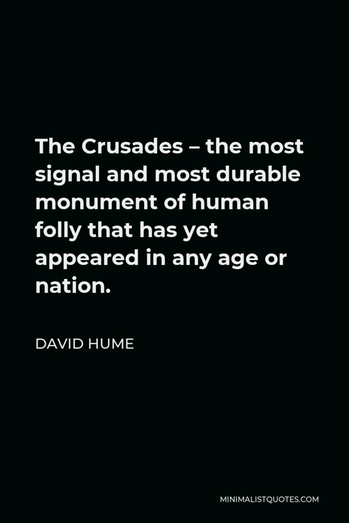 David Hume Quote - The Crusades – the most signal and most durable monument of human folly that has yet appeared in any age or nation.