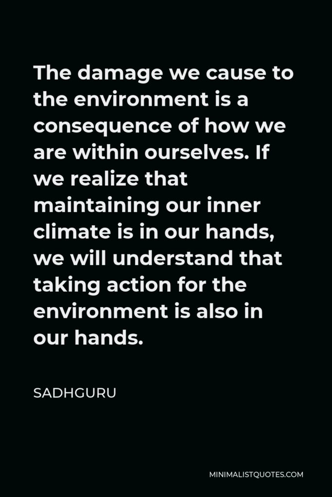 Sadhguru Quote - The damage we cause to the environment is a consequence of how we are within ourselves. If we realize that maintaining our inner climate is in our hands, we will understand that taking action for the environment is also in our hands.