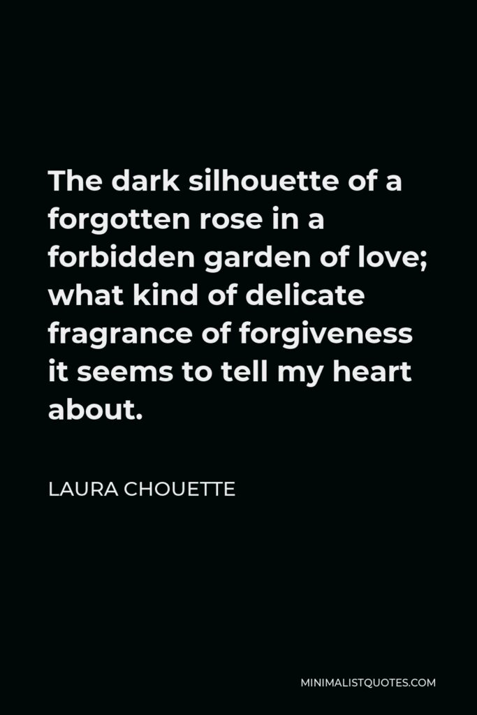 Laura Chouette Quote - The dark silhouette of a forgotten rose in a forbidden garden of love; what kind of delicate fragrance of forgiveness it seems to tell my heart about.