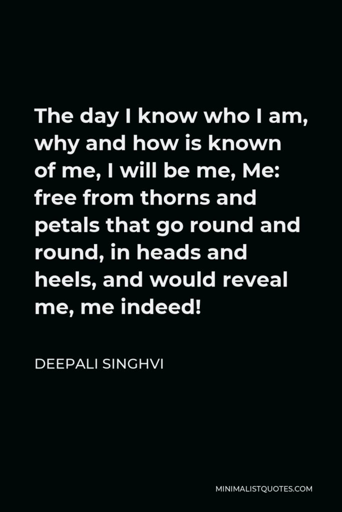 Deepali Singhvi Quote - The day I know who I am, why and how is known of me, I will be me, Me: free from thorns and petals that go round and round, in heads and heels, and would reveal me, me indeed!