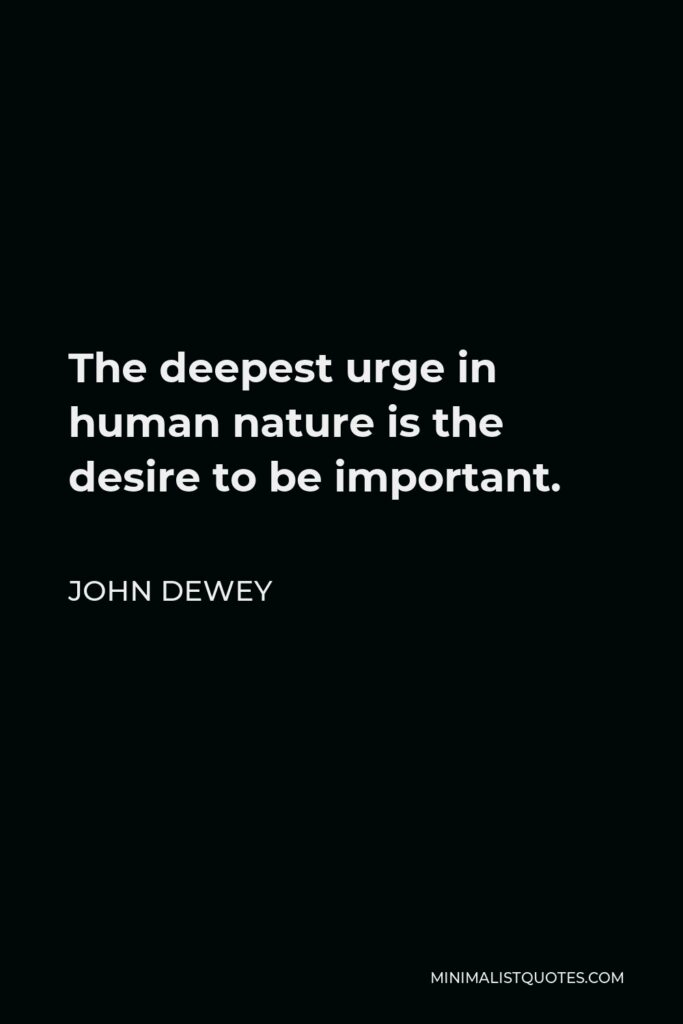 John Dewey Quote - The deepest urge in human nature is the desire to be important.