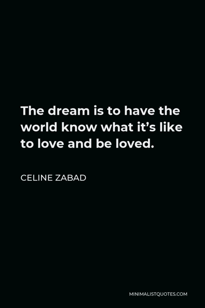 Celine Zabad Quote - The dream is to have the world know what it's like to love and be loved.