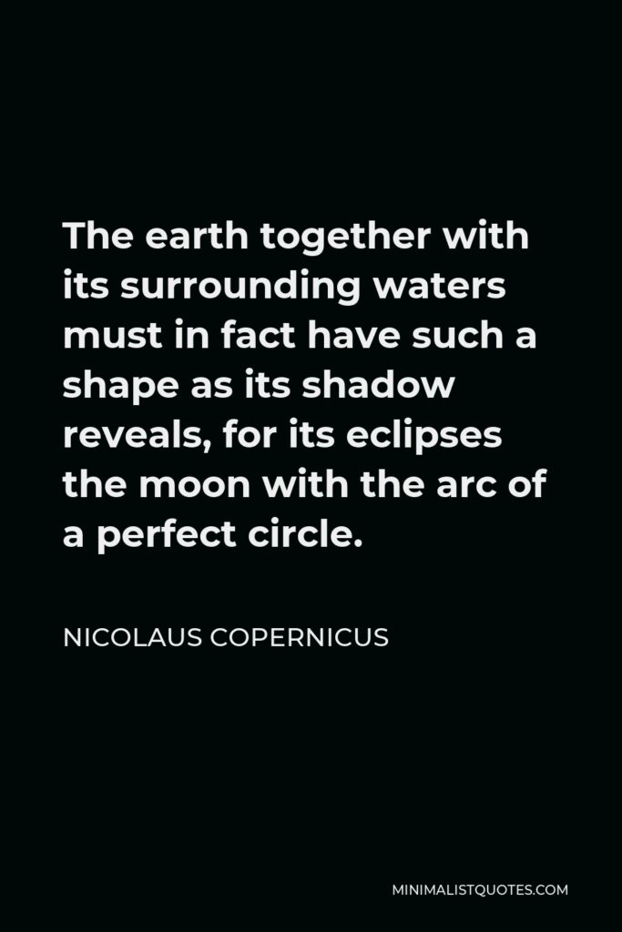 Nicolaus Copernicus Quote - The earth together with its surrounding waters must in fact have such a shape as its shadow reveals, for its eclipses the moon with the arc of a perfect circle.