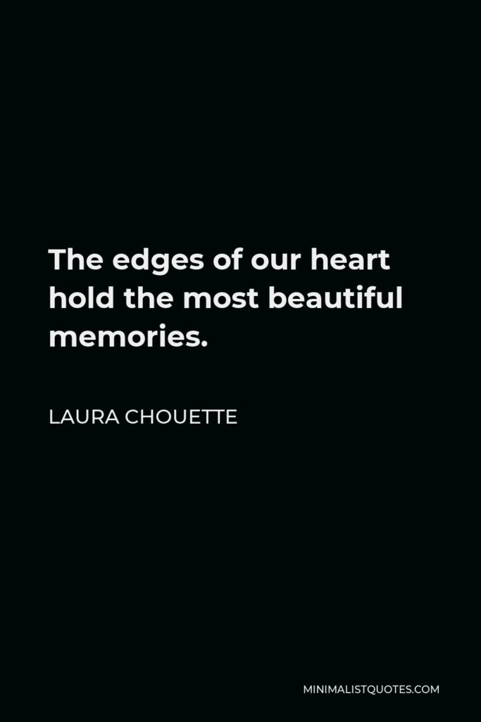 Laura Chouette Quote - The edges of our heart hold the most beautiful memories.