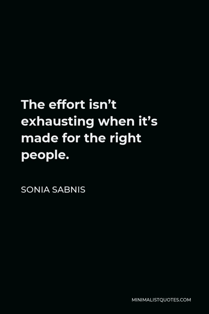 Sonia Sabnis Quote - The effort isn't exhausting when it's made for the right people.
