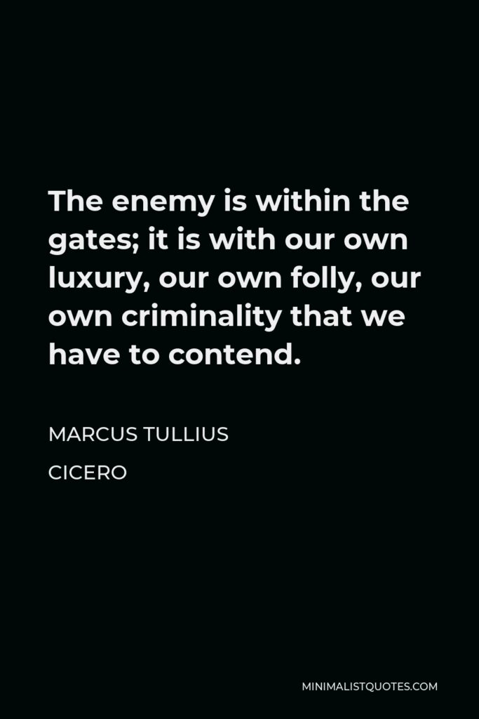 Marcus Tullius Cicero Quote - The enemy is within the gates; it is with our own luxury, our own folly, our own criminality that we have to contend.