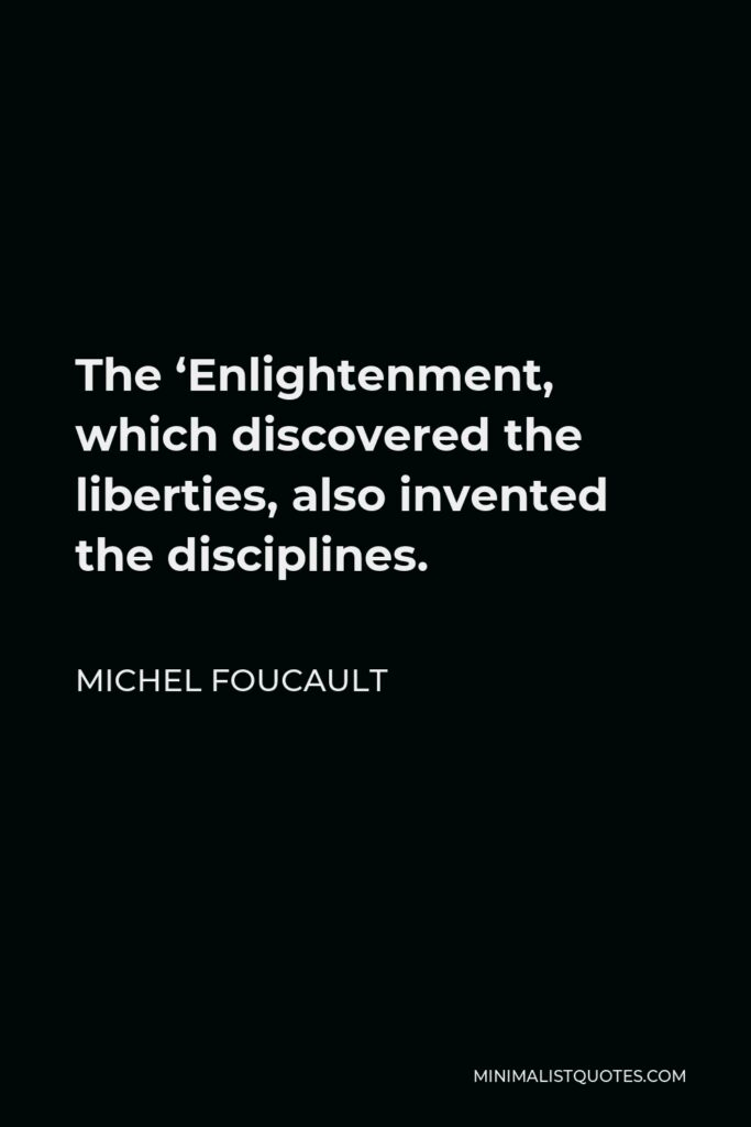 Michel Foucault Quote - The 'Enlightenment, which discovered the liberties, also invented the disciplines.