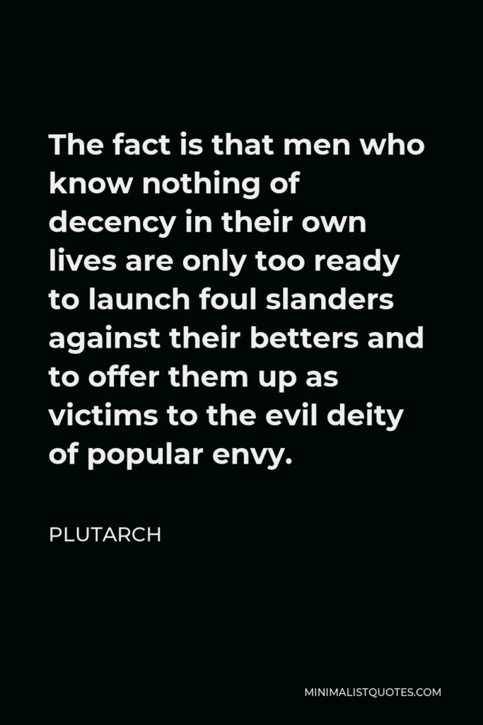 Plutarch Quote - The fact is that men who know nothing of decency in their own lives are only too ready to launch foul slanders against their betters and to offer them up as victims to the evil deity of popular envy.