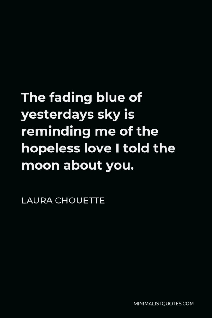 Laura Chouette Quote - The fading blue of yesterdays sky is reminding me of the hopeless love I told the moon about you.