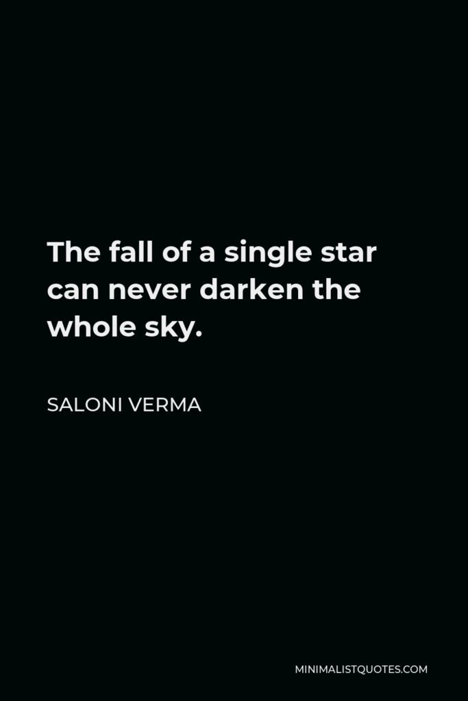 Saloni Verma Quote - The fall of a single star can never darken the whole sky.