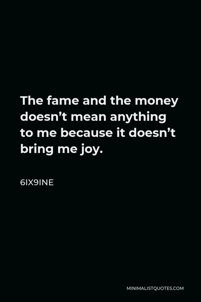 6ix9ine Quote - The fame and the money doesn't mean anything to me because it doesn't bring me joy.
