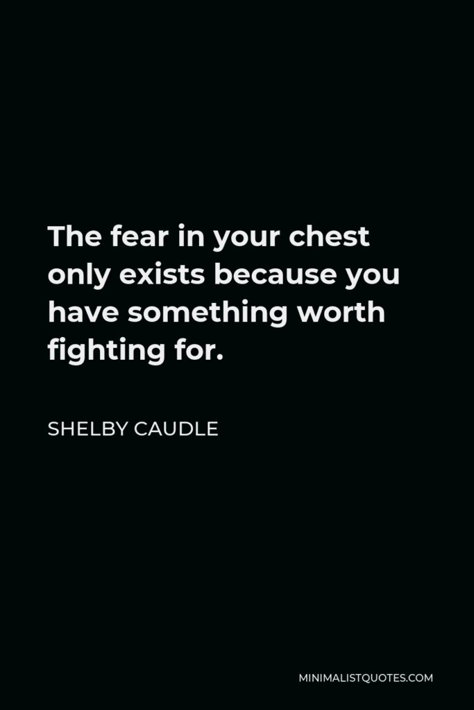 Shelby Caudle Quote - The fear in your chest only exists because you have something worth fighting for.