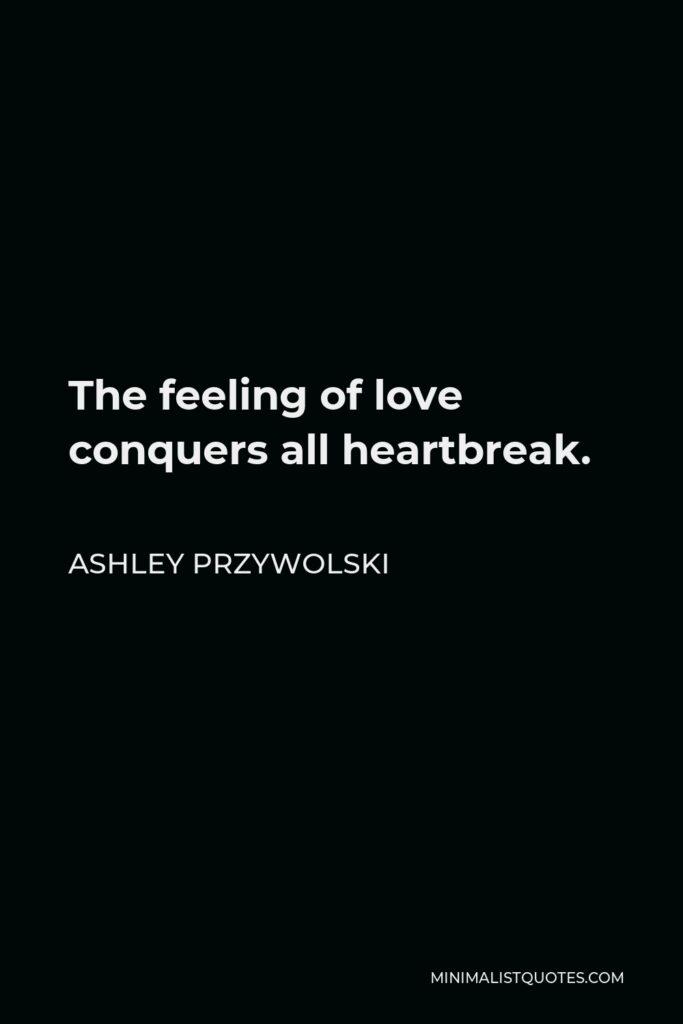 Ashley Przywolski Quote - The feeling of love conquers all heartbreak.
