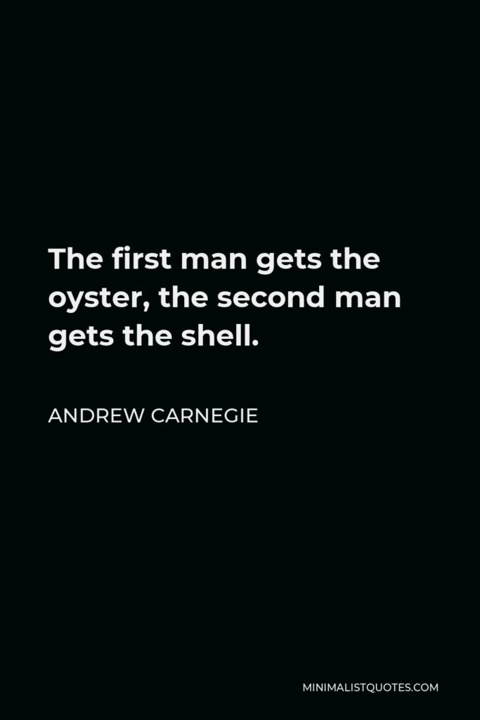Andrew Carnegie Quote - The first man gets the oyster, the second man gets the shell.