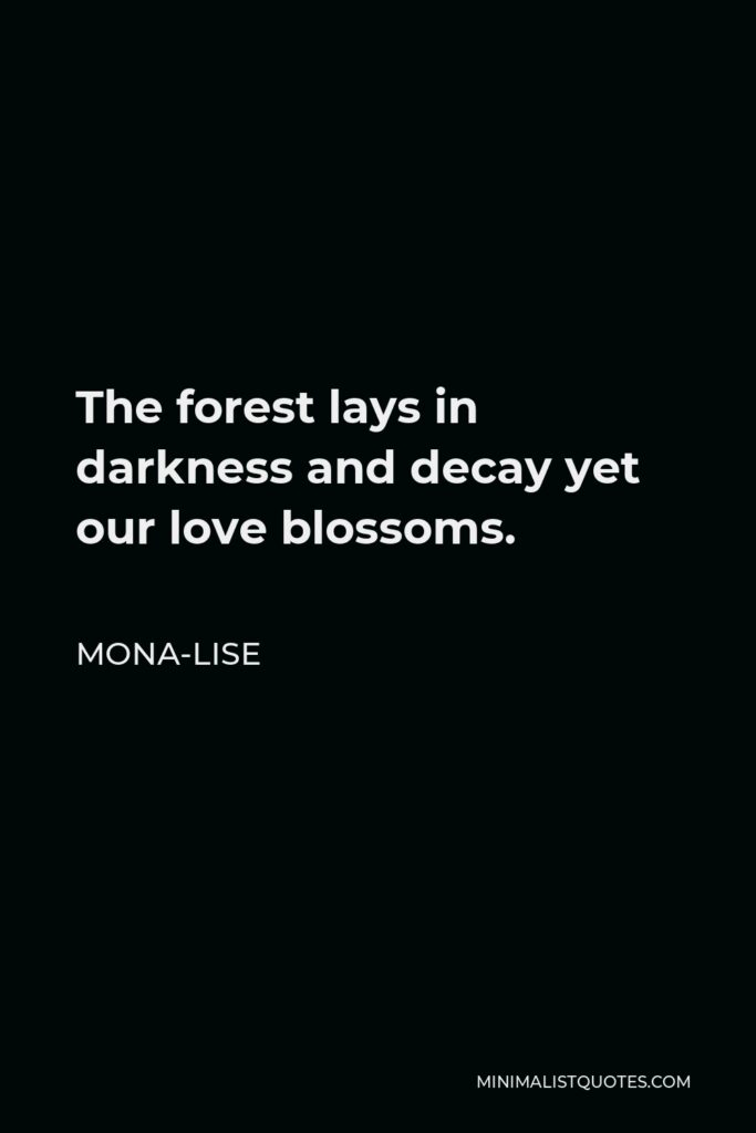 Mona-Lise Quote - The forest lays in darkness and decay yet our love blossoms.